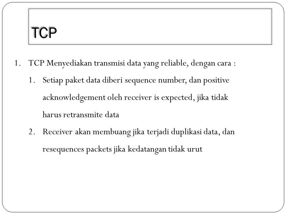 TCP 1.TCP Menyediakan transmisi data yang reliable, dengan cara : 1.Setiap paket data diberi sequence number, dan positive acknowledgement oleh receiv