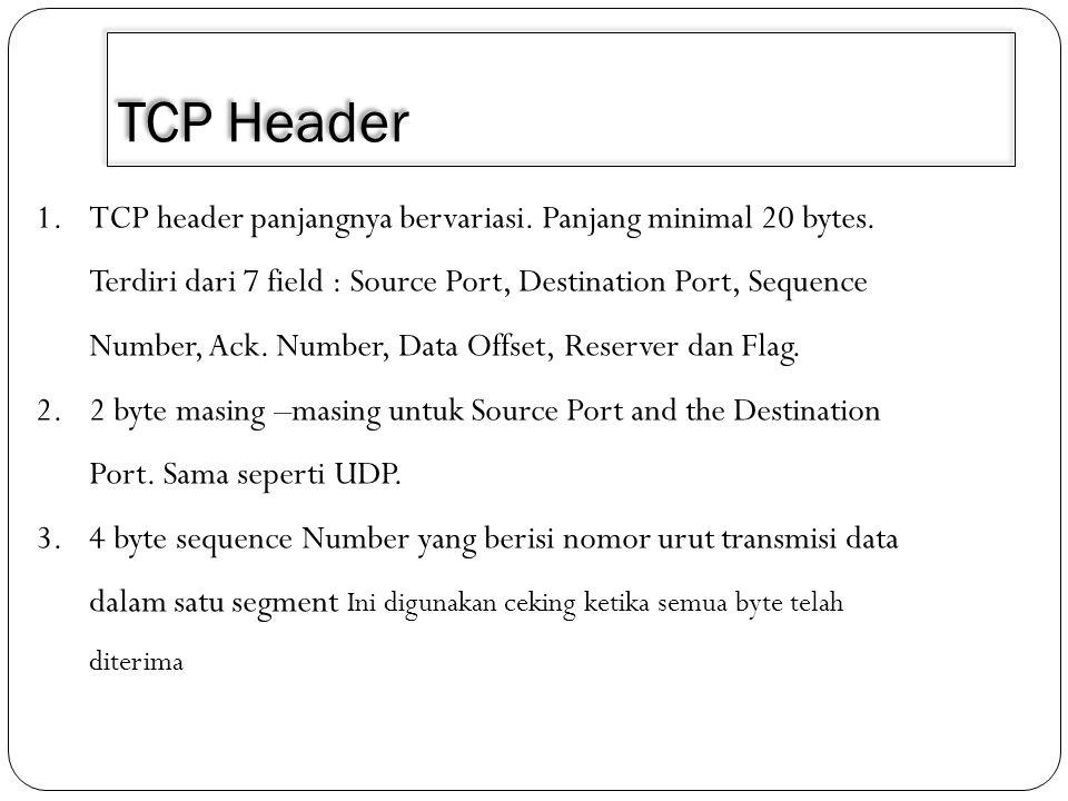 TCP Header 1.TCP header panjangnya bervariasi. Panjang minimal 20 bytes. Terdiri dari 7 field : Source Port, Destination Port, Sequence Number, Ack. N