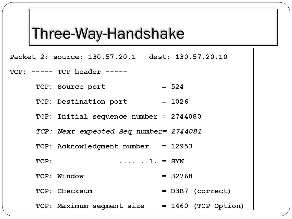 Three-Way-Handshake Packet 2: source: 130.57.20.1 dest: 130.57.20.10 TCP: ----- TCP header ----- TCP: Source port = 524 TCP: Destination port = 1026 T