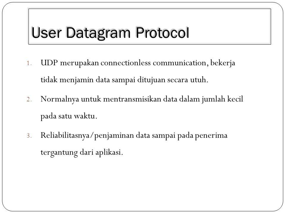 User Datagram Protocol 1. UDP merupakan connectionless communication, bekerja tidak menjamin data sampai ditujuan secara utuh. 2. Normalnya untuk ment