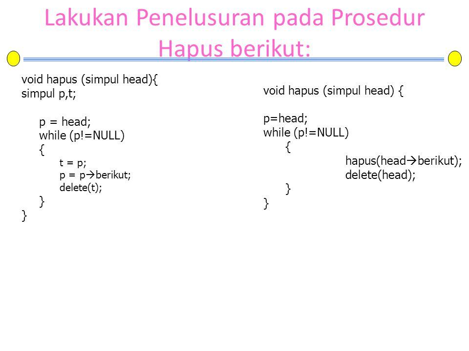 Lakukan Penelusuran pada Prosedur Hapus berikut: void hapus (simpul head){ simpul p,t; p = head; while (p!=NULL) { t = p; p = p  berikut; delete(t);
