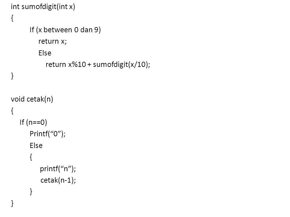 """int sumofdigit(int x) { If (x between 0 dan 9) return x; Else return x%10 + sumofdigit(x/10); } void cetak(n) { If (n==0) Printf(""""0""""); Else { printf("""""""