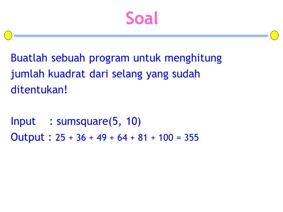Soal Buatlah sebuah program untuk menghitung jumlah kuadrat dari selang yang sudah ditentukan! Input : sumsquare(5, 10) Output : 25 + 36 + 49 + 64 + 8