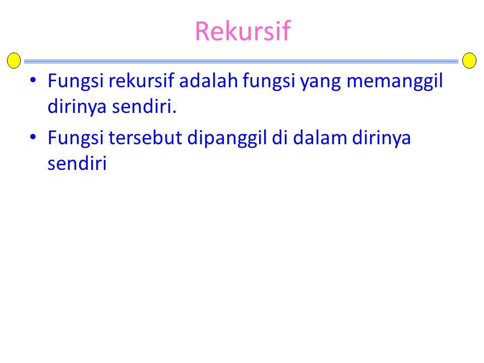 Rekursif • Fungsi rekursif adalah fungsi yang memanggil dirinya sendiri. • Fungsi tersebut dipanggil di dalam dirinya sendiri