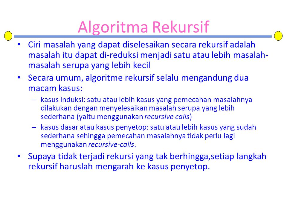 Algoritma Rekursif • Ciri masalah yang dapat diselesaikan secara rekursif adalah masalah itu dapat di-reduksi menjadi satu atau lebih masalah- masalah