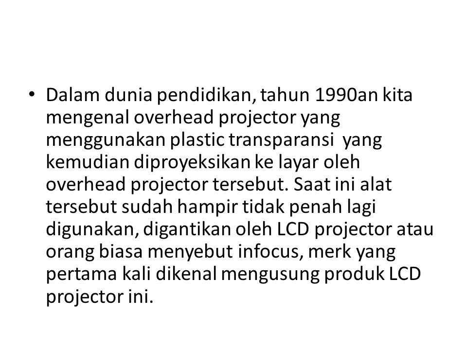 • Dalam dunia pendidikan, tahun 1990an kita mengenal overhead projector yang menggunakan plastic transparansi yang kemudian diproyeksikan ke layar oleh overhead projector tersebut.