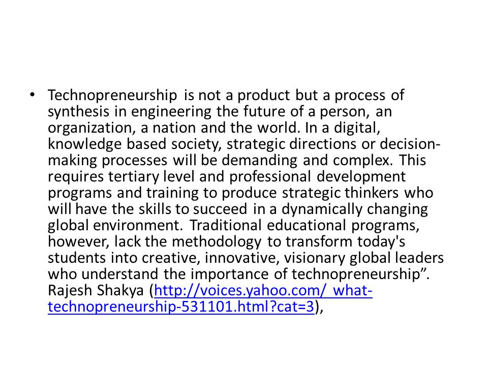 • Technopreneurship is not a product but a process of synthesis in engineering the future of a person, an organization, a nation and the world. In a d