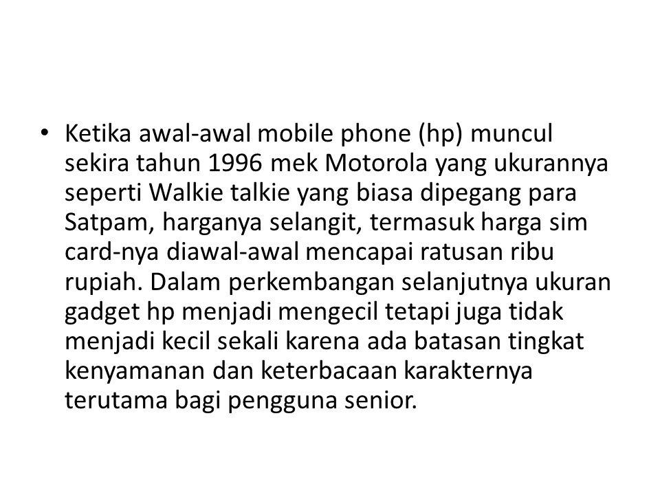 • Ketika awal-awal mobile phone (hp) muncul sekira tahun 1996 mek Motorola yang ukurannya seperti Walkie talkie yang biasa dipegang para Satpam, harganya selangit, termasuk harga sim card-nya diawal-awal mencapai ratusan ribu rupiah.