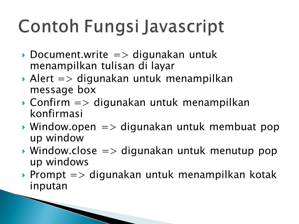  Document.write => digunakan untuk menampilkan tulisan di layar  Alert => digunakan untuk menampilkan message box  Confirm => digunakan untuk menampilkan konfirmasi  Window.open => digunakan untuk membuat pop up window  Window.close => digunakan untuk menutup pop up windows  Prompt => digunakan untuk menampilkan kotak inputan
