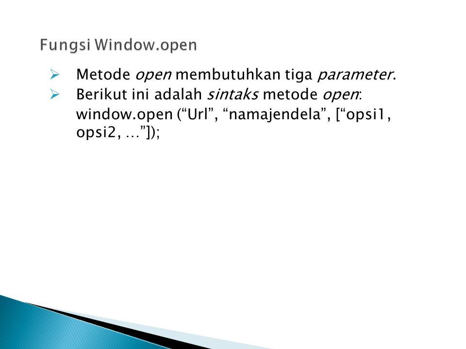 """ Metode open membutuhkan tiga parameter.  Berikut ini adalah sintaks metode open: window.open (""""Url"""", """"namajendela"""", [""""opsi1, opsi2, …""""]);"""