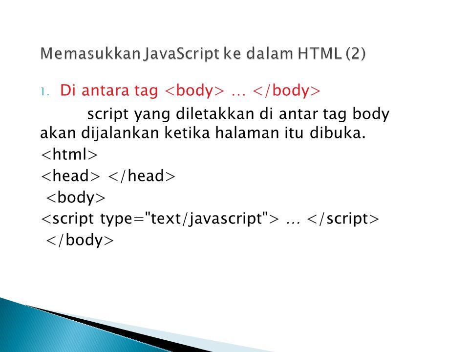 1. Di antara tag … script yang diletakkan di antar tag body akan dijalankan ketika halaman itu dibuka. …