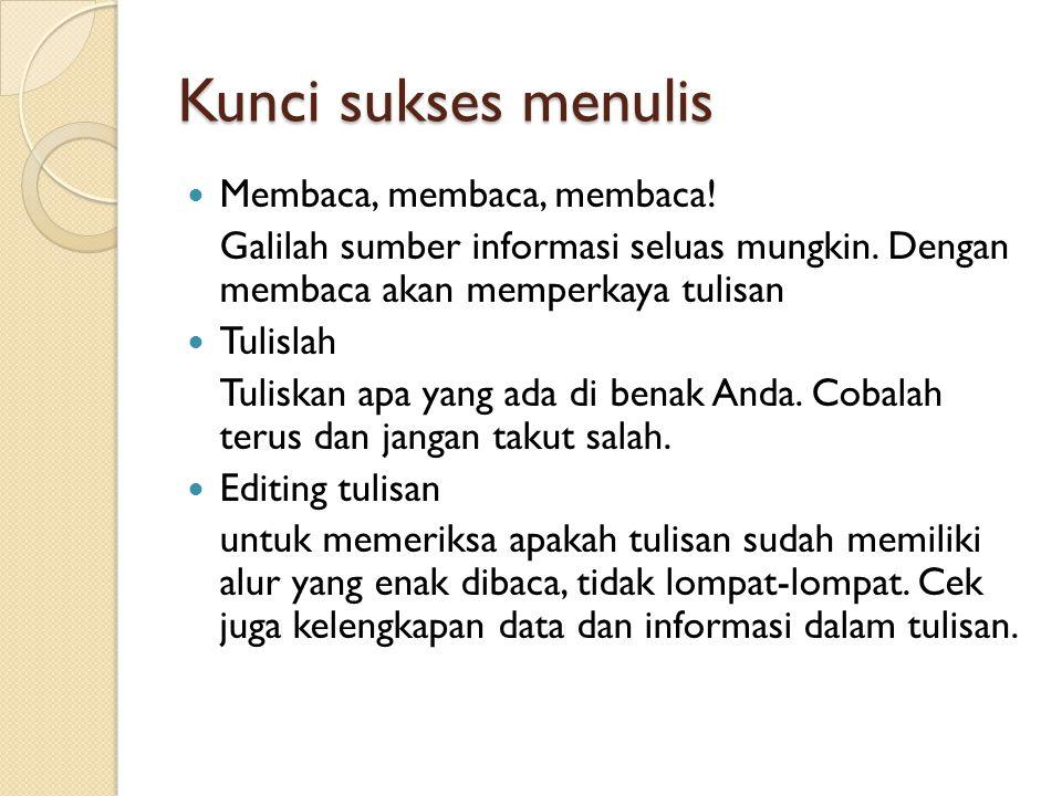 Kunci sukses menulis  Membaca, membaca, membaca.Galilah sumber informasi seluas mungkin.