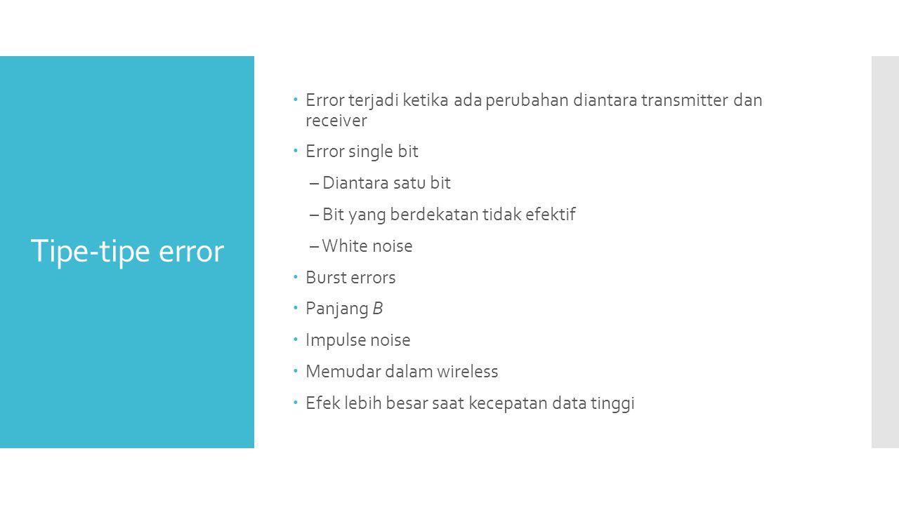 Tipe-tipe error  Error terjadi ketika ada perubahan diantara transmitter dan receiver  Error single bit – Diantara satu bit – Bit yang berdekatan ti