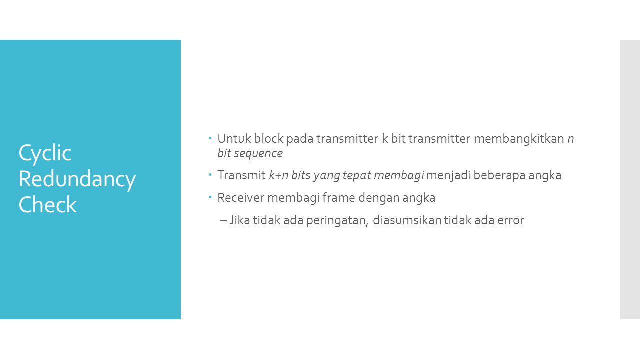 Cyclic Redundancy Check  Untuk block pada transmitter k bit transmitter membangkitkan n bit sequence  Transmit k+n bits yang tepat membagi menjadi b