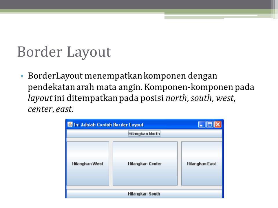 Border Layout • BorderLayout menempatkan komponen dengan pendekatan arah mata angin.