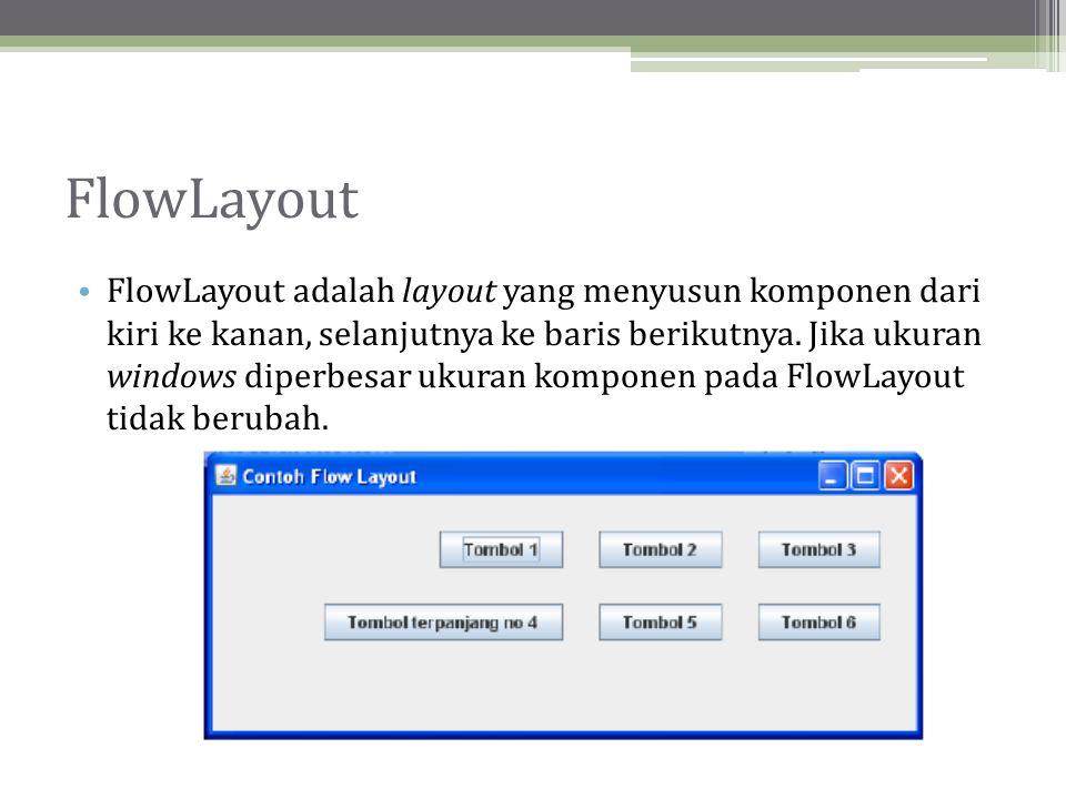 FlowLayout • FlowLayout adalah layout yang menyusun komponen dari kiri ke kanan, selanjutnya ke baris berikutnya.