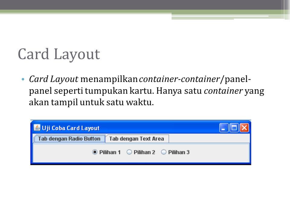 Card Layout • Card Layout menampilkan container-container/panel- panel seperti tumpukan kartu.