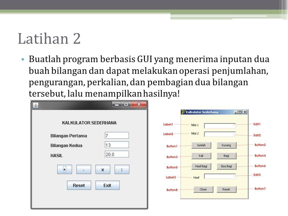 Latihan 2 • Buatlah program berbasis GUI yang menerima inputan dua buah bilangan dan dapat melakukan operasi penjumlahan, pengurangan, perkalian, dan pembagian dua bilangan tersebut, lalu menampilkan hasilnya!