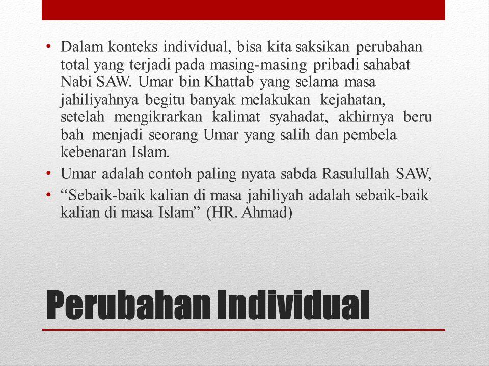 Perubahan Individual • Dalam konteks individual, bisa kita saksikan perubahan total yang terjadi pada masing-masing pribadi sahabat Nabi SAW. Umar bin