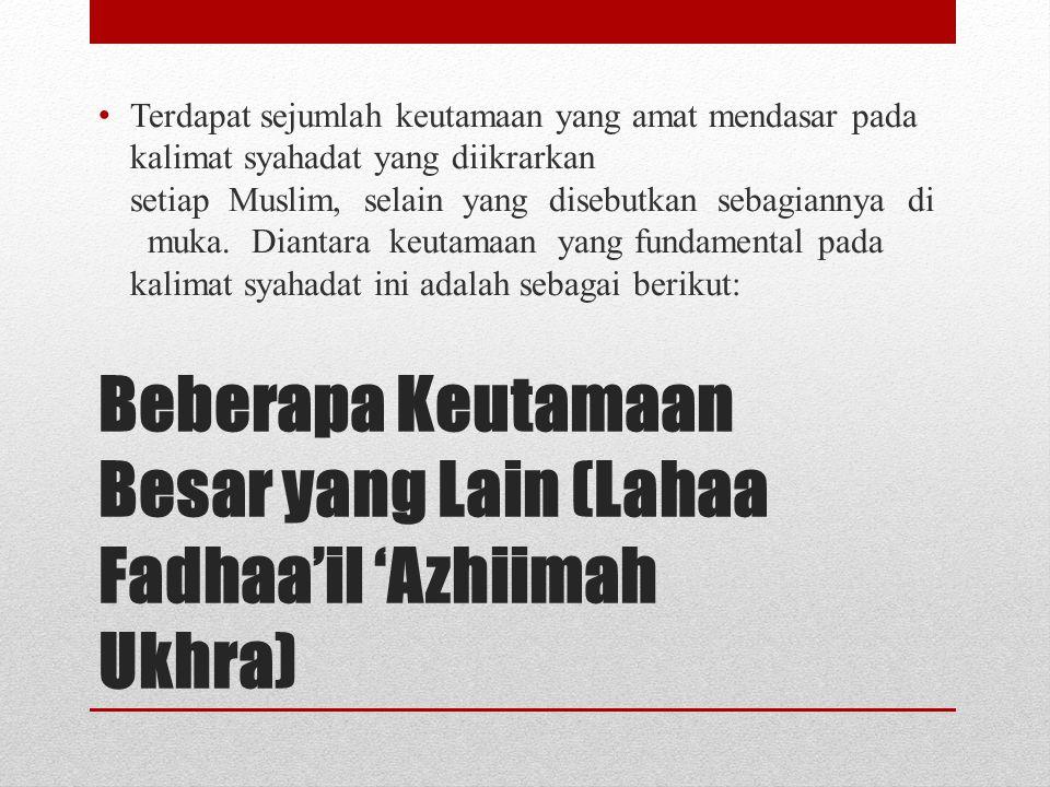 Beberapa Keutamaan Besar yang Lain (Lahaa Fadhaa'il 'Azhiimah Ukhra) • Terdapat sejumlah keutamaan yang amat mendasar pada kalimat syahadat yang diikr