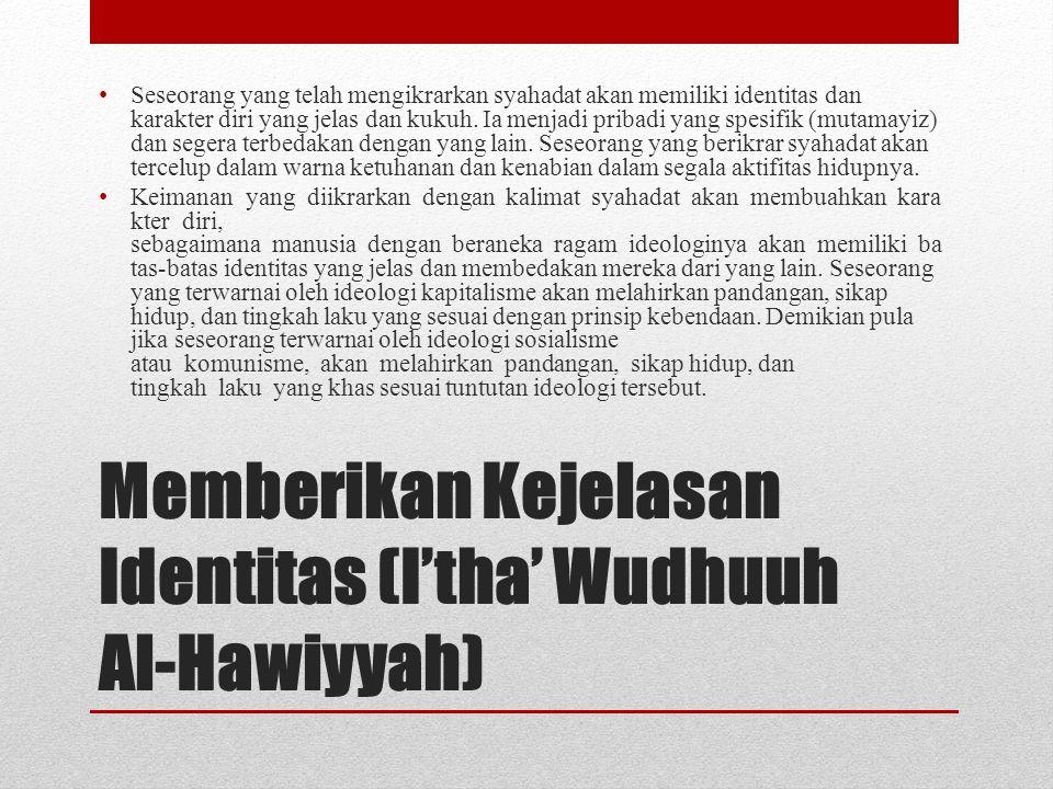 Memberikan Kejelasan Identitas (I'tha' Wudhuuh Al-Hawiyyah) • Seseorang yang telah mengikrarkan syahadat akan memiliki identitas dan karakter diri yan