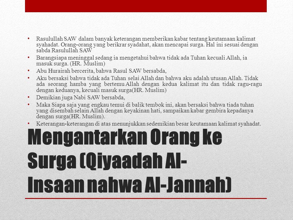 Mengantarkan Orang ke Surga (Qiyaadah Al- Insaan nahwa Al-Jannah) • Rasulullah SAW dalam banyak keterangan memberikan kabar tentang keutamaan kalimat