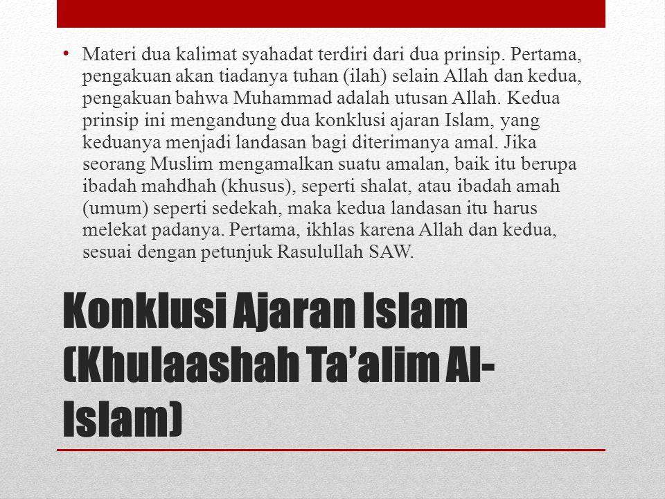 Konklusi Ajaran Islam (Khulaashah Ta'alim Al- Islam) • Materi dua kalimat syahadat terdiri dari dua prinsip. Pertama, pengakuan akan tiadanya tuhan (i