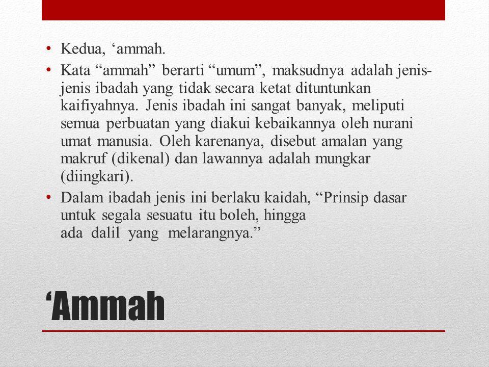 """'Ammah • Kedua, 'ammah. • Kata """"ammah"""" berarti """"umum"""", maksudnya adalah jenis- jenis ibadah yang tidak secara ketat dituntunkan kaifiyahnya. Jenis iba"""