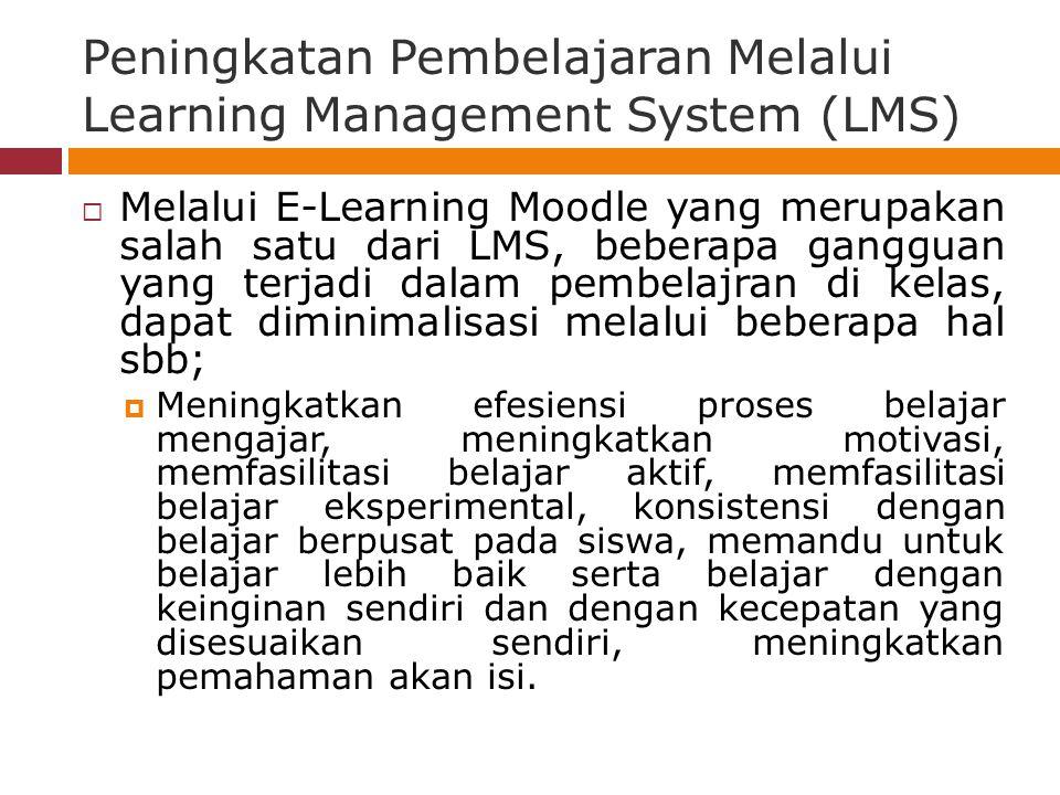 Peningkatan Pembelajaran Melalui Learning Management System (LMS)  Melalui E-Learning Moodle yang merupakan salah satu dari LMS, beberapa gangguan yang terjadi dalam pembelajran di kelas, dapat diminimalisasi melalui beberapa hal sbb;  Meningkatkan efesiensi proses belajar mengajar, meningkatkan motivasi, memfasilitasi belajar aktif, memfasilitasi belajar eksperimental, konsistensi dengan belajar berpusat pada siswa, memandu untuk belajar lebih baik serta belajar dengan keinginan sendiri dan dengan kecepatan yang disesuaikan sendiri, meningkatkan pemahaman akan isi.
