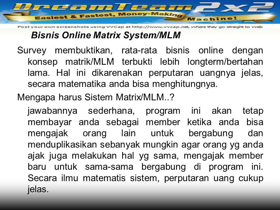 Bisnis Online Matrix System/MLM Survey membuktikan, rata-rata bisnis online dengan konsep matrik/MLM terbukti lebih longterm/bertahan lama. Hal ini di