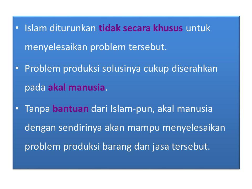 • Islam diturunkan tidak secara khusus untuk menyelesaikan problem tersebut. • Problem produksi solusinya cukup diserahkan pada akal manusia. • Tanpa