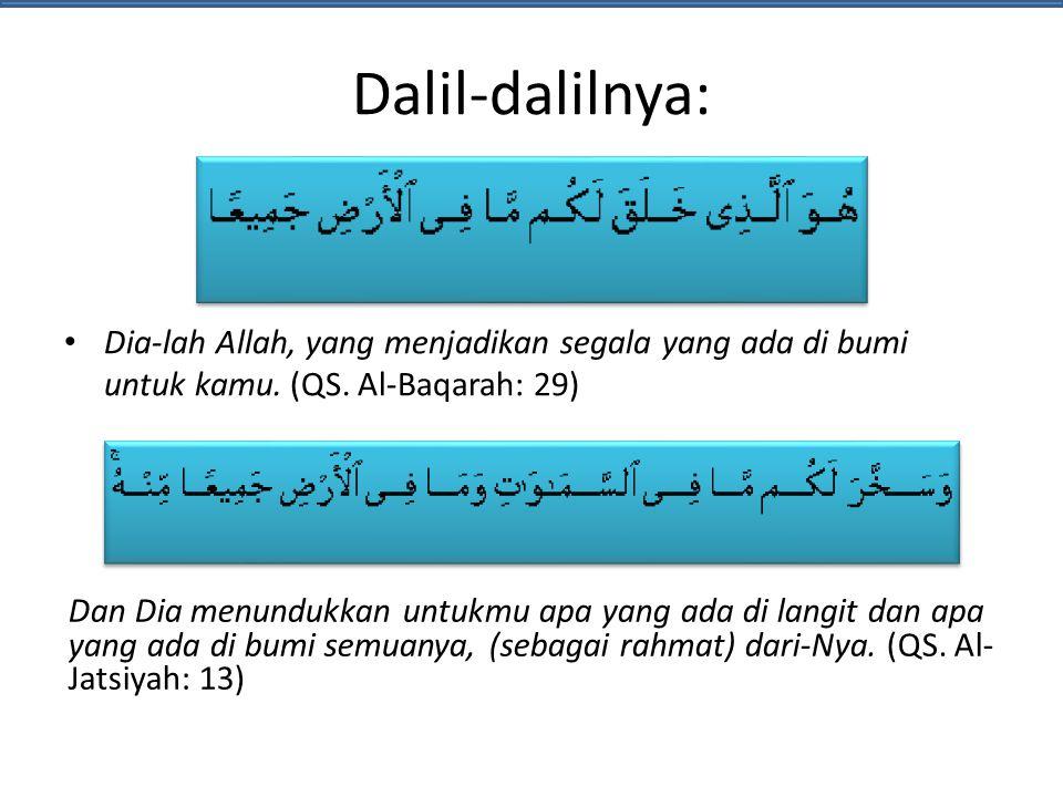 Dalil-dalilnya: • Dia-lah Allah, yang menjadikan segala yang ada di bumi untuk kamu. (QS. Al-Baqarah: 29) Dan Dia menundukkan untukmu apa yang ada di