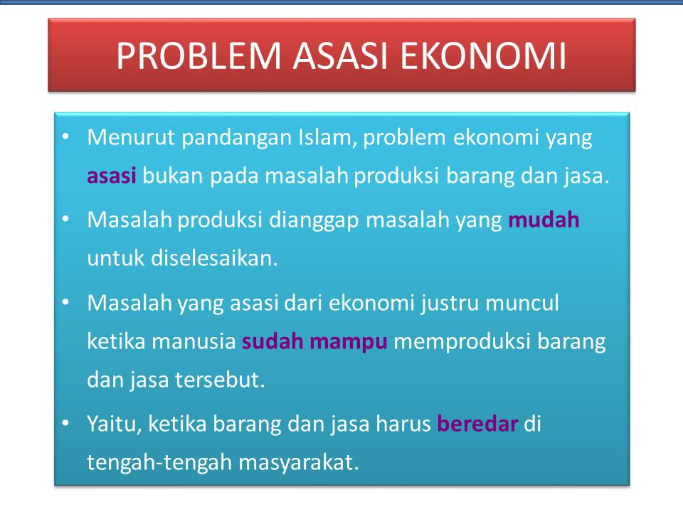 PROBLEM ASASI EKONOMI • Menurut pandangan Islam, problem ekonomi yang asasi bukan pada masalah produksi barang dan jasa. • Masalah produksi dianggap m