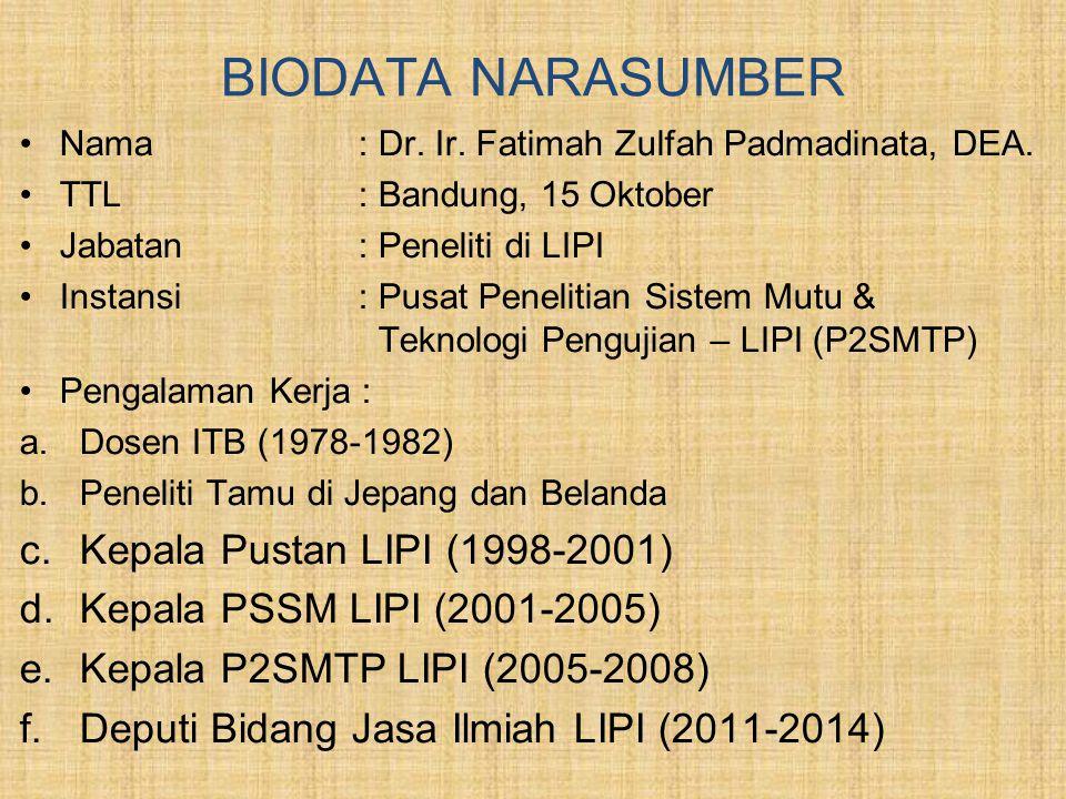 BIODATA NARASUMBER •Nama : Dr. Ir. Fatimah Zulfah Padmadinata, DEA. •TTL : Bandung, 15 Oktober •Jabatan : Peneliti di LIPI •Instansi : Pusat Penelitia