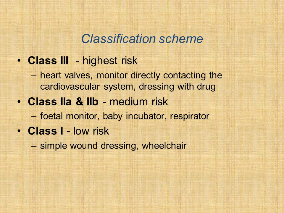 Classification scheme •Class III - highest risk –heart valves, monitor directly contacting the cardiovascular system, dressing with drug •Class IIa & IIb - medium risk –foetal monitor, baby incubator, respirator •Class I - low risk –simple wound dressing, wheelchair