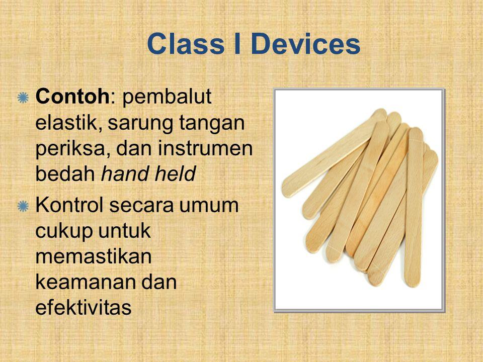 Class I Devices Contoh: pembalut elastik, sarung tangan periksa, dan instrumen bedah hand held Kontrol secara umum cukup untuk memastikan keamanan dan