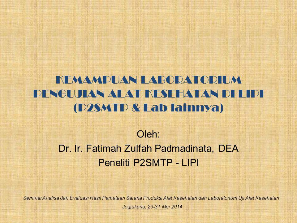 KEMAMPUAN LABORATORIUM PENGUJIAN ALAT KESEHATAN DI LIPI (P2SMTP & Lab lainnya) Oleh: Dr. Ir. Fatimah Zulfah Padmadinata, DEA Peneliti P2SMTP - LIPI Se