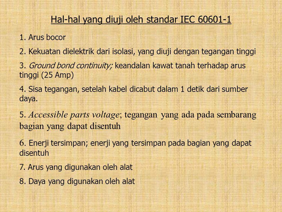 Hal-hal yang diuji oleh standar IEC 60601-1 1. Arus bocor 2. Kekuatan dielektrik dari isolasi, yang diuji dengan tegangan tinggi 3. Ground bond contin