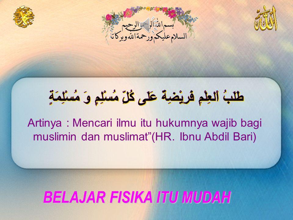 BELAJAR FISIKA ITU MUDAH Artinya : Mencari ilmu itu hukumnya wajib bagi muslimin dan muslimat (HR.