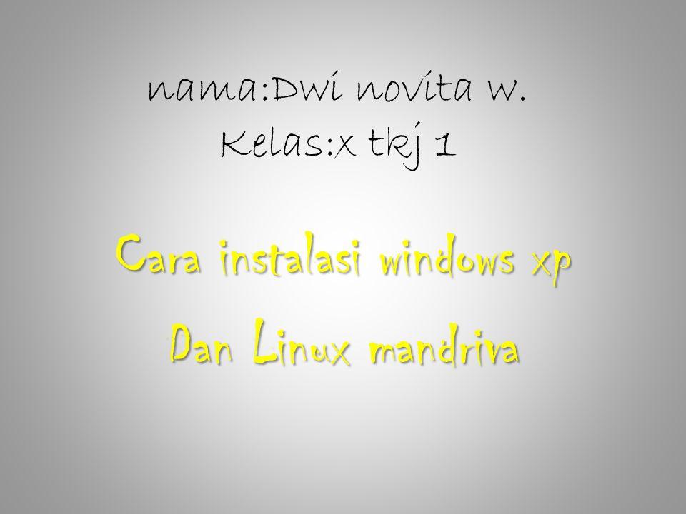 nama:Dwi novita w. Kelas:x tkj 1 Cara instalasi windows xp Dan Linux mandriva
