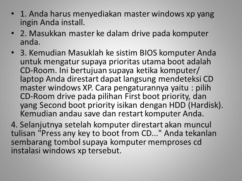 • 1. Anda harus menyediakan master windows xp yang ingin Anda install. • 2. Masukkan master ke dalam drive pada komputer anda. • 3. Kemudian Masuklah