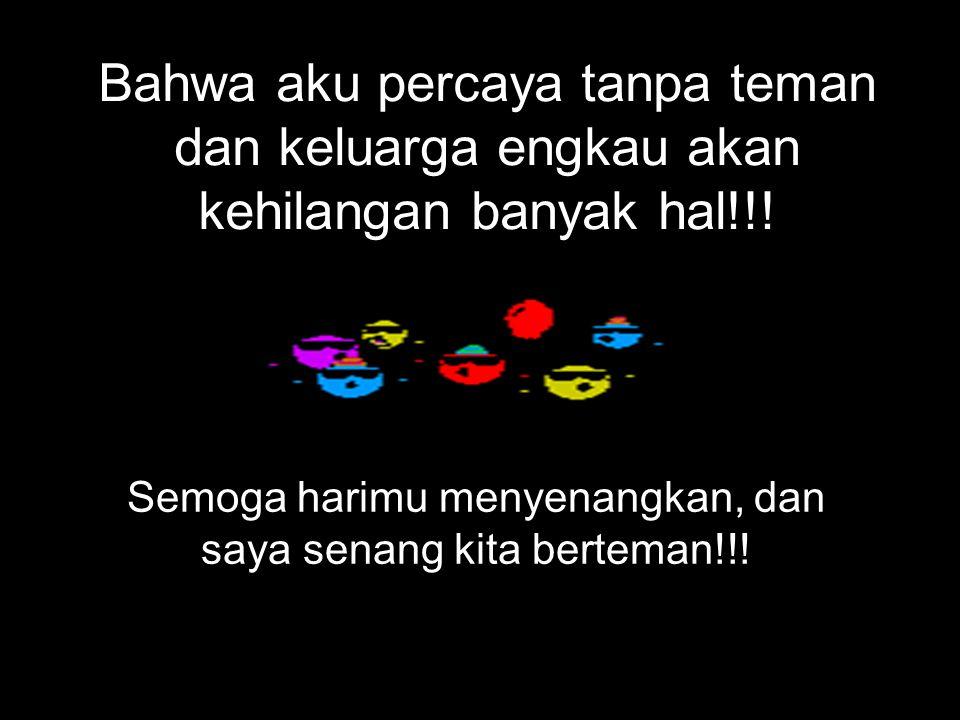 Bahwa aku percaya tanpa teman dan keluarga engkau akan kehilangan banyak hal!!.