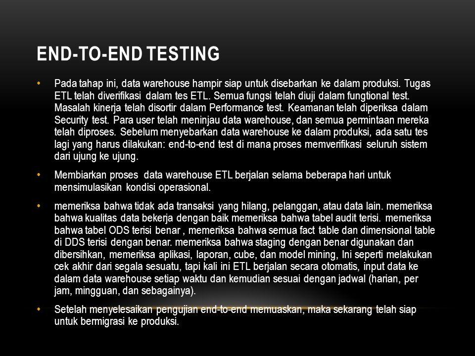 END-TO-END TESTING • Pada tahap ini, data warehouse hampir siap untuk disebarkan ke dalam produksi.