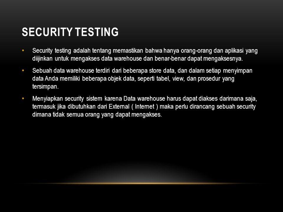 SECURITY TESTING • Security testing adalah tentang memastikan bahwa hanya orang-orang dan aplikasi yang diijinkan untuk mengakses data warehouse dan benar-benar dapat mengaksesnya.