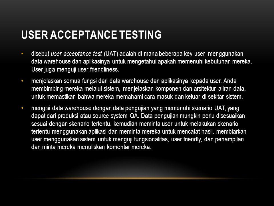 USER ACCEPTANCE TESTING • disebut user acceptance test (UAT) adalah di mana beberapa key user menggunakan data warehouse dan aplikasinya untuk mengetahui apakah memenuhi kebutuhan mereka.