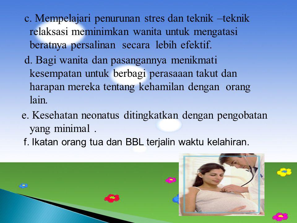c. Mempelajari penurunan stres dan teknik –teknik relaksasi meminimkan wanita untuk mengatasi beratnya persalinan secara lebih efektif. d. Bagi wanita