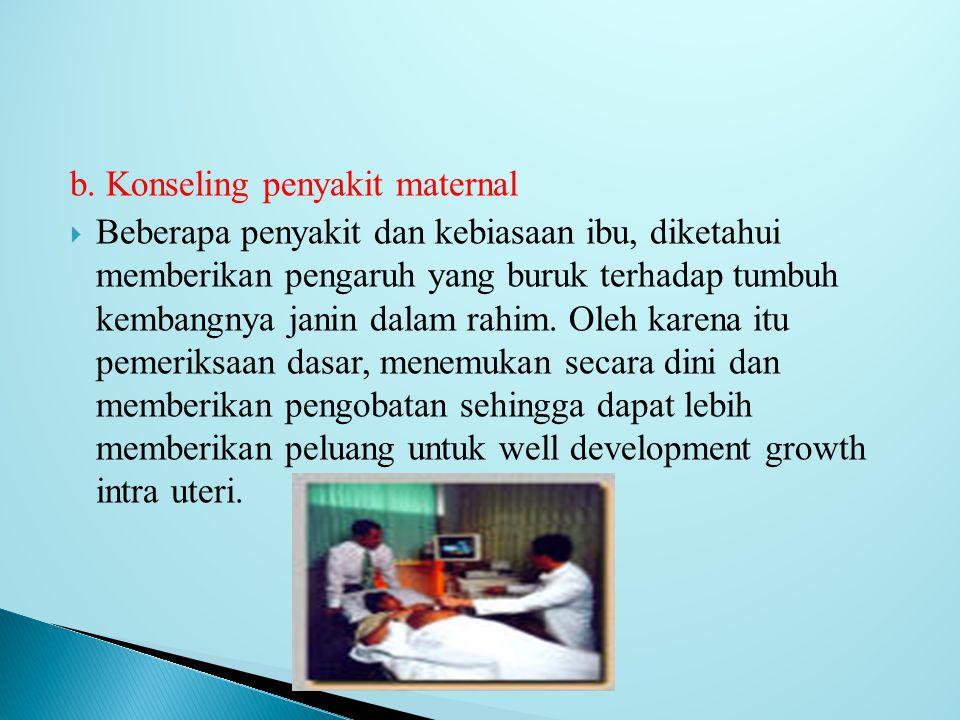 b. Konseling penyakit maternal  Beberapa penyakit dan kebiasaan ibu, diketahui memberikan pengaruh yang buruk terhadap tumbuh kembangnya janin dalam