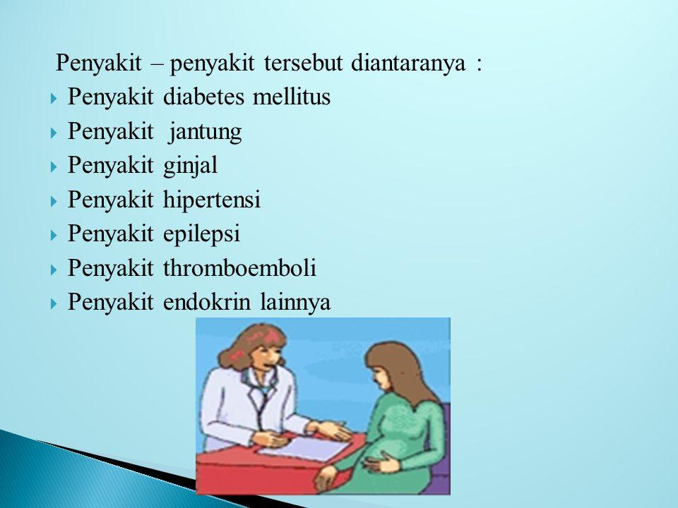 Penyakit – penyakit tersebut diantaranya :  Penyakit diabetes mellitus  Penyakit jantung  Penyakit ginjal  Penyakit hipertensi  Penyakit epilepsi  Penyakit thromboemboli  Penyakit endokrin lainnya
