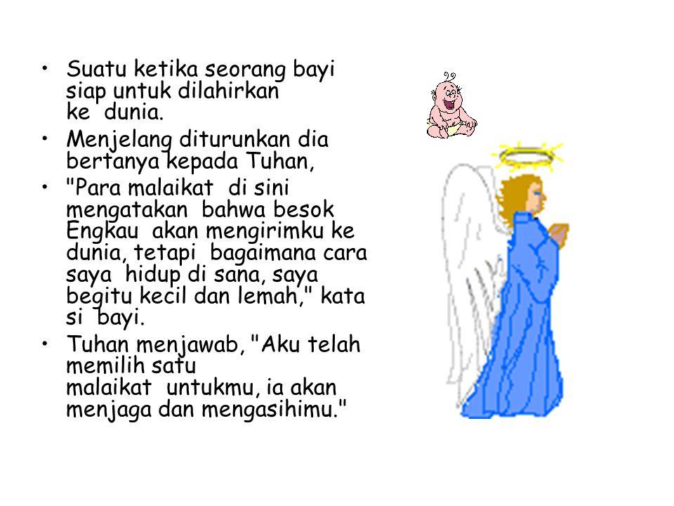 •Suatu ketika seorang bayi siap untuk dilahirkan ke dunia. •Menjelang diturunkan dia bertanya kepada Tuhan, •