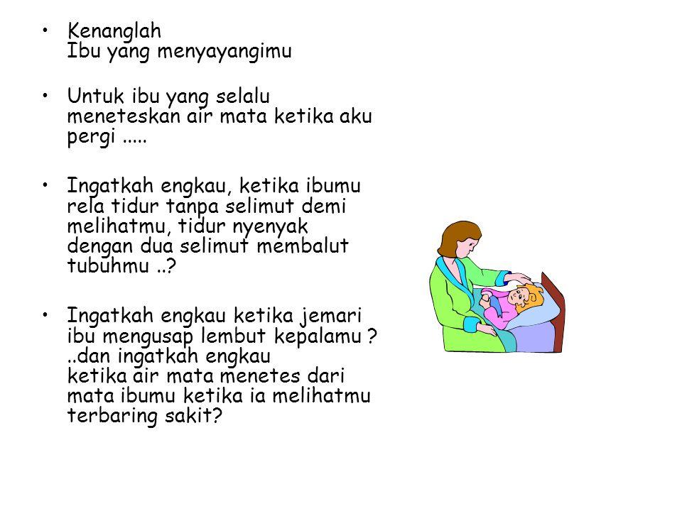 •K•Kenanglah Ibu yang menyayangimu •U•Untuk ibu yang selalu meneteskan air mata ketika aku pergi..... •I•Ingatkah engkau, ketika ibumu rela tidur tanp
